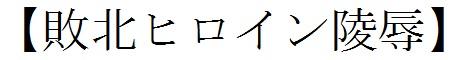 【敗北ヒロイン陵辱】